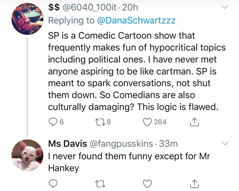 Text - $$ @6040_100it · 20h Replying to @DanaSchwartzz SP is a Comedic Cartoon show that frequently makes fun of hypocritical topics including political ones. I have never met anyone aspiring to be like cartman. SP is meant to spark conversations, not shut them down. So Comedians are also culturally damaging? This logic is flawed. 278 264 6. Ms Davis @fangpusskins · 33m I never found them funny except for Mr Hankey