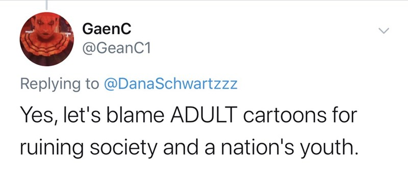 Text - GaenC @GeanC1 Replying to @DanaSchwartzzz Yes, let's blame ADULT cartoons for ruining society and a nation's youth.