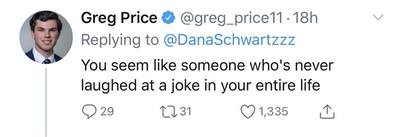 Text - Greg Price O @greg_price11. 18h Replying to @DanaSchwartzz You seem like someone who's never laughed at a joke in your entire life 2731 29 1,335