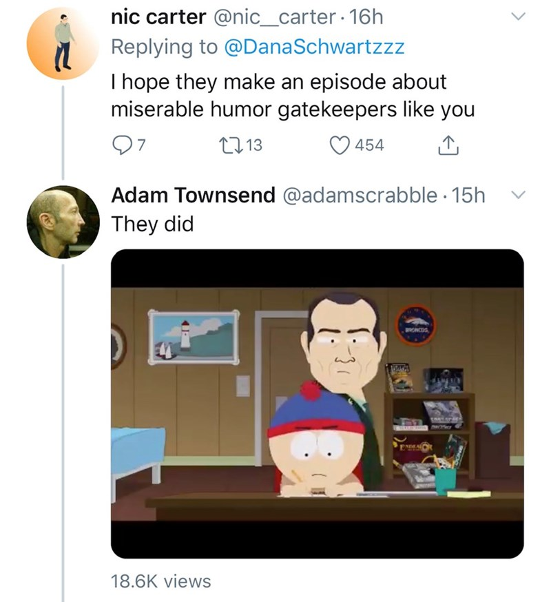 Text - nic carter @nic_carter 16h Replying to @DanaSchwartzzz I hope they make an episode about miserable humor gatekeepers like you 07 27 13 454 Adam Townsend @adamscrabble · 15h They did BRONCOS EADLA 18.6K views