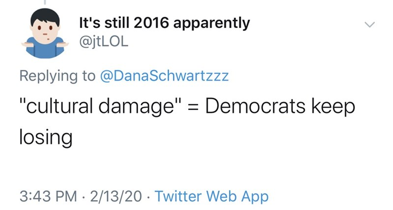 "Text - It's still 2016 apparently @jtLOL Replying to @DanaSchwartzzz ""cultural damage"" = Democrats keep losing 3:43 PM · 2/13/20 · Twitter Web App"