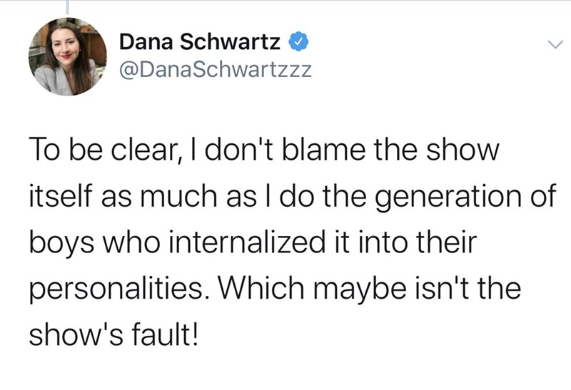 Text - Dana Schwartz @DanaSchwartzzz To be clear, I don't blame the show itself as much as I do the generation of boys who internalized it into their personalities. Which maybe isn't the show's fault!