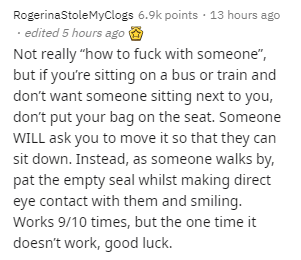 """Text - Text - RogerinaStoleMyclogs 6.9k points · 13 hours ago · edited 5 hours ago O Not really """"how to fuck with someone"""", but if you're sitting on a bus or train and don't want someone sitting next to you, don't put your bag on the seat. Someone WILL ask you to move it so that they can sit down. Instead, as someone walks by, pat the empty seal whilst making direct eye contact with them and smiling. Works 9/10 times, but the one time it doesn't work, good luck."""