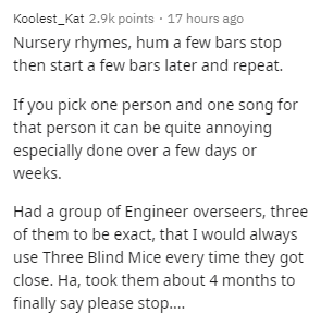 Text - Text - Koolest_Kat 2.9k points · 17 hours ago Nursery rhymes, hum a few bars stop then start a few bars later and repeat. If you pick one person and one song for that person it can be quite annoying especially done over a few days or weeks. Had a group of Engineer overseers, three of them to be exact, that I would always use Three Blind Mice every time they got close. Ha, took them about 4 months to finally say please stop.