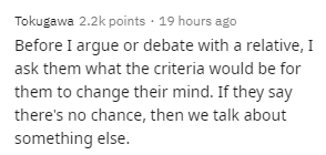Text - Tokugawa 2.2k points · 19 hours ago Before I argue or debate with a relative, I ask them what the criteria would be for them to change their mind. If they say there's no chance, then we talk about something else.