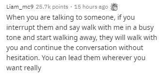 Text - Text - Liam_mc9 25.7k points · 15 hours ago G When you are talking to someone, if you interrupt them and say walk with me in a busy tone and start walking away, they will walk with you and continue the conversation without hesitation. You can lead them wherever you want really