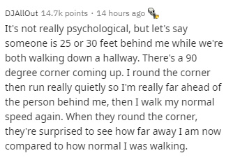 Text - Text - DJAllout 14.7k points · 14 hours ago It's not really psychological, but let's say someone is 25 or 30 feet behind me while we're both walking down a hallway. There's a 90 degree corner coming up. I round the corner then run really quietly so I'm really far ahead of the person behind me, then I walk my normal speed again. When they round the corner, they're surprised to see how far away I am now compared to how normal I was walking.