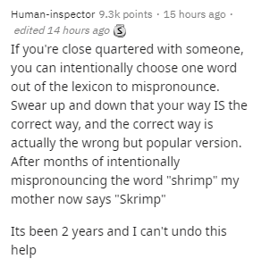 """Text - Text - Human-inspector 9.3k points · 15 hours ago · edited 14 hours ago 3 If you're close quartered with someone, you can intentionally choose one word out of the lexicon to mispronounce. Swear up and down that your way IS the correct way, and the correct way is actually the wrong but popular version. After months of intentionally mispronouncing the word """"shrimp"""" my mother now says """"Skrimp"""" Its been 2 years and I can't undo this help"""