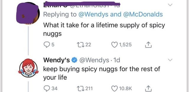 Text - Text - Replying to @Wendys and @McDonalds What it take for a lifetime supply of spicy nuggs 27 22 1,525 Wendy's O @Wendys 1d keep buying spicy nuggs for the rest of your life Q 34 17 211 10.8K