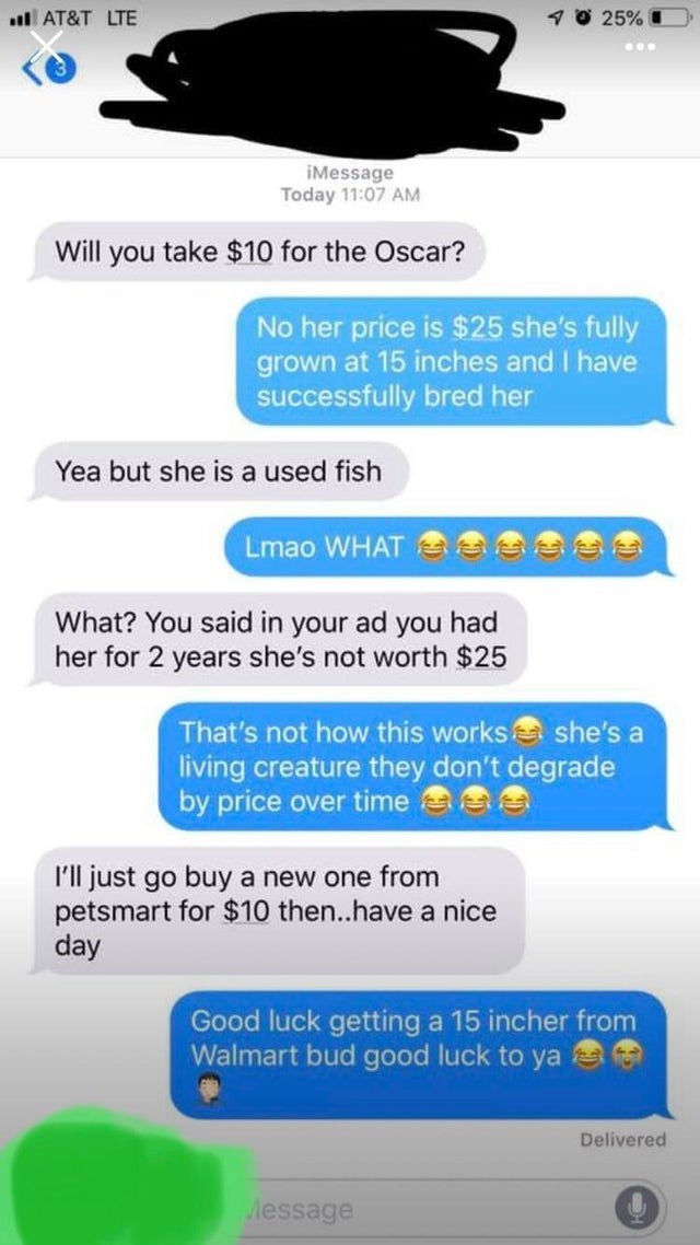 Text - Text - 1O 25% l AT&T LTE ... iMessage Today 11:07 AM Will you take $10 for the Oscar? No her price is $25 she's fully grown at 15 inches and I have successfully bred her Yea but she is a used fish Lmao WHAT What? You said in your ad you had her for 2 years she's not worth $25 That's not how this worksa she's a living creature they don't degrade by price over time a I'll just go buy a new one from petsmart for $10 then..have a nice day Good luck getting a 15 incher from Walmart bud good lu