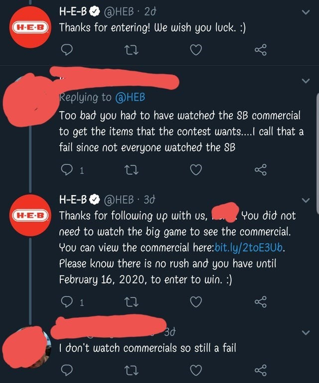 Text - Text - H-E-B O @HEB 20 Н-Е-B. Thanks for entering! We wish you luck. :) H-E-B Replying to @HEB Too bad you had to have watched the SB commercial to get the items that the contest wants...I call that a fail since not everyone watched the SB H-E-B Thanks for following up with us, need to watch the big game to see the commercial. You can view the commercial here:bit.ly/2toE3Ub. @HEB 3d H-E-B Ψou dίσ not Please know there is no rush and you have until February 16, 2020, to enter to win. :) 3d