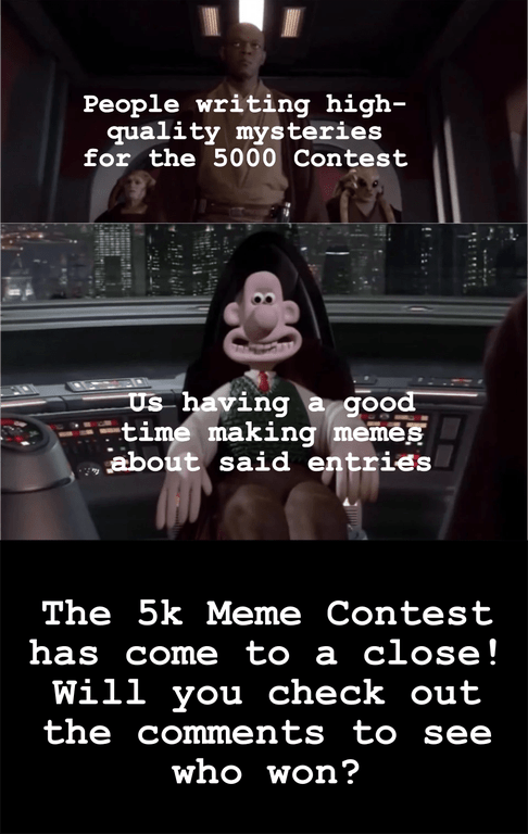 Photo caption - People writing high- quality mysteries for the 5000 Contest Us having a good time making memes about said entries The 5k Meme Contest has come to a close! Will you check out the comments tO see who won?