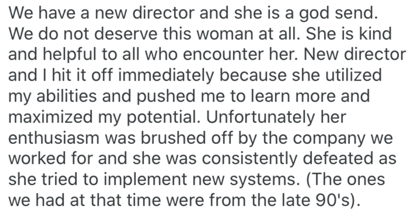 Text - We have a new director and she is a god send. We do not deserve this woman at all. She is kind and helpful to all who encounter her. New director and I hit it off immediately because she utilized my abilities and pushed me to learn more and maximized my potential. Unfortunately her enthusiasm was brushed off by the company we worked for and she was consistently defeated as she tried to implement new systems. (The ones we had at that time were from the late 90's).