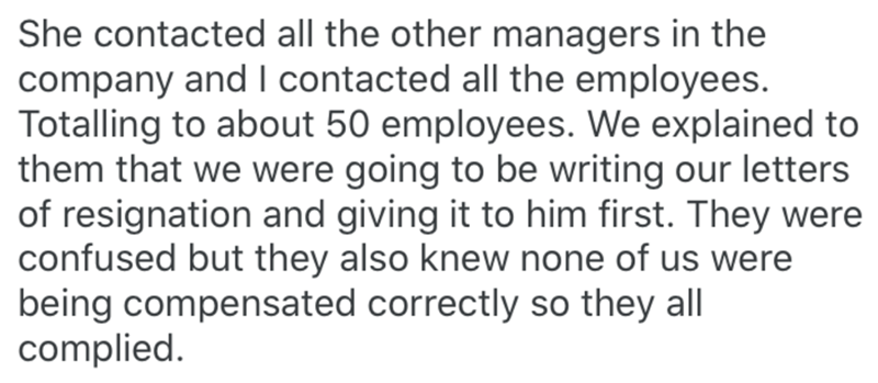 Text - She contacted all the other managers in the company and I contacted all the employees. Totalling to about 50 employees. We explained to them that we were going to be writing our letters of resignation and giving it to him first. They were confused but they also knew none of us were being compensated correctly so they all complied.