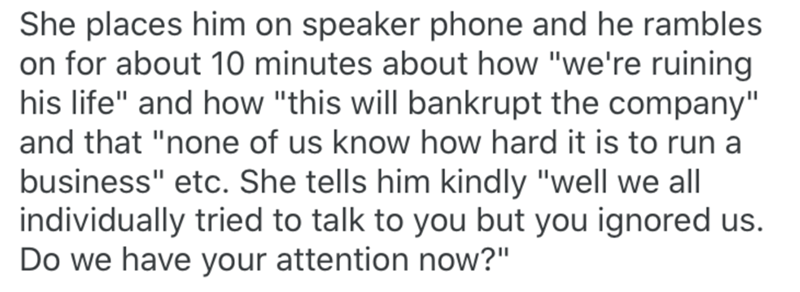 """Text - She places him on speaker phone and he rambles on for about 10 minutes about how """"we're ruining his life"""" and how """"this will bankrupt the company"""" and that """"none of us know how hard it is to run a business"""" etc. She tells him kindly """"well we all individually tried to talk to you but you ignored us. Do we have your attention now?"""""""