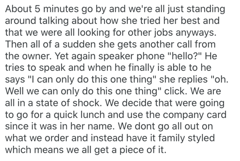 """Text - About 5 minutes go by and we're all just standing around talking about how she tried her best and that we were all looking for other jobs anyways. Then all of a sudden she gets another call from the owner. Yet again speaker phone """"hello?"""" He tries to speak and when he finally is able to he says """"I can only do this one thing"""" she replies """"oh. Well we can only do this one thing"""" click. We are all in a state of shock. We decide that were going to go for a quick lunch and use the company card"""