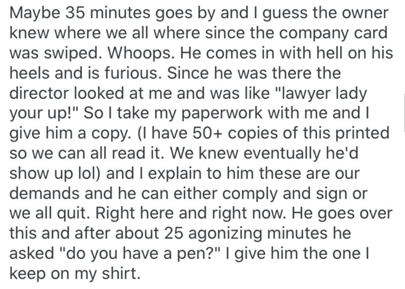 """Text - Maybe 35 minutes goes by and I guess the owner knew where we all where since the company card was swiped. Whoops. He comes in with hell on his heels and is furious. Since he was there the director looked at me and was like """"lawyer lady your up!"""" So I take my paperwork with me and I give him a copy. (I have 50+ copies of this printed so we can all read it. We knew eventually he'd show up lol) and I explain to him these are our demands and he can either comply and sign or we all quit. Right"""