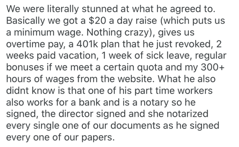 Text - We were literally stunned at what he agreed to. Basically we got a $20 a day raise (which puts us a minimum wage. Nothing crazy), gives us overtime pay, a 401k plan that he just revoked, 2 weeks paid vacation, 1 week of sick leave, regular bonuses if we meet a certain quota and my 300+ hours of wages from the website. What he also didnt know is that one of his part time workers also works for a bank and is a notary so he signed, the director signed and she notarized every single one of ou