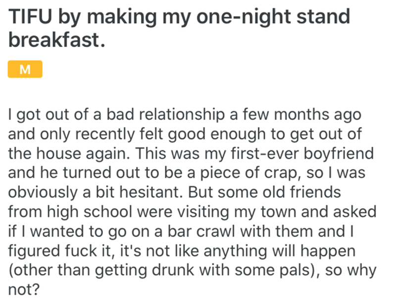 Text - TIFU by making my one-night stand breakfast. I got out of a bad relationship a few months ago and only recently felt good enough to get out of the house again. This was my first-ever boyfriend and he turned out to be a piece of crap, so I was obviously a bit hesitant. But some old friends from high school were visiting my town and asked if I wanted to go on a bar crawl with them and I figured fuck it, it's not like anything will happen (other than getting drunk with some pals), so why not