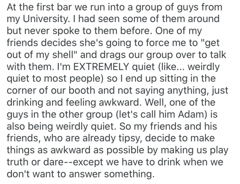 """Text - At the first bar we run into a group of guys from my University. I had seen some of them around but never spoke to them before. One of my friends decides she's going to force me to """"get out of my shell"""" and drags our group over to talk with them. I'm EXTREMELY quiet (like... weirdly quiet to most people) so I end up sitting in the corner of our booth and not saying anything, just drinking and feeling awkward. Well, one of the guys in the other group (let's call him Adam) is also being wei"""