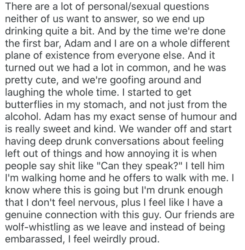 Text - There are a lot of personal/sexual questions neither of us want to answer, so we end up drinking quite a bit. And by the time we're done the first bar, Adam and I are on a whole different plane of existence from everyone else. And it turned out we had a lot in common, and he was pretty cute, and we're goofing around and laughing the whole time. I started to get butterflies in my stomach, and not just from the alcohol. Adam has my exact sense of humour and is really sweet and kind. We wand