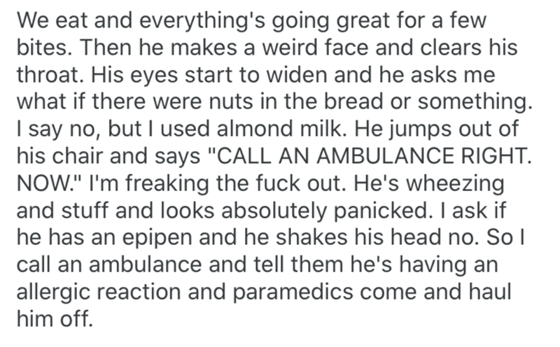 """Text - We eat and everything's going great for a few bites. Then he makes a weird face and clears his throat. His eyes start to widen and he asks me what if there were nuts in the bread or something. I say no, but used almond milk. He jumps out of his chair and says """"CALL AN AMBULANCE RIGHT. NOW."""" I'm freaking the fuck out. He's wheezing and stuff and looks absolutely panicked. I ask if he has an epipen and he shakes his head no. So I call an ambulance and tell them he's having an allergic react"""