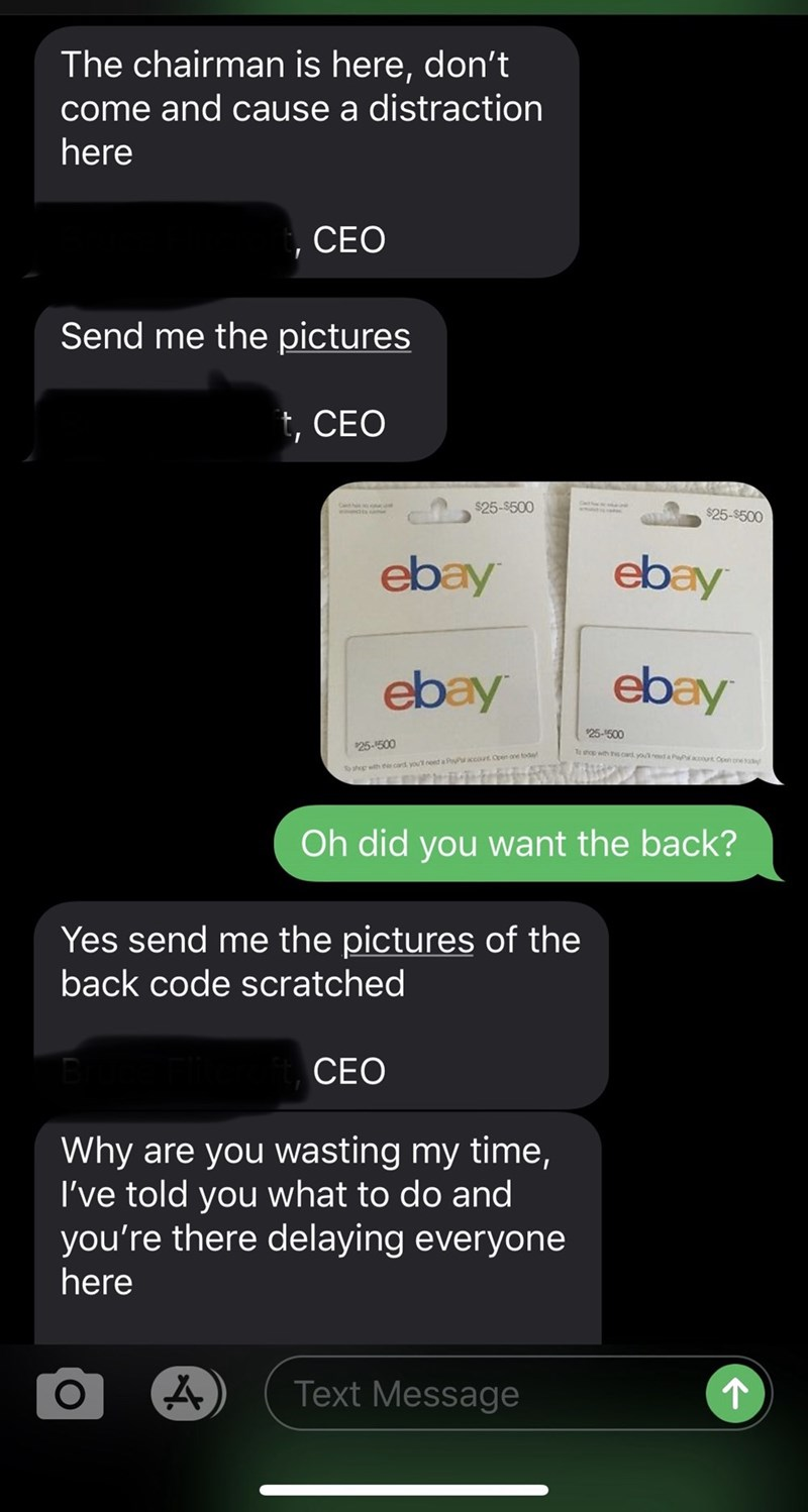 Text - The chairman is here, don't come and cause a distraction here CEO Send me the pictures t, CEO $25-$500 $25-$500 ebay ebay ebay ebay 25-500 25-500 To shop with ts card youda PPct On one card you need a Pyaccout Open one tod hep th Oh did you want the back? Yes send me the pictures of the back code scratched CEO Why are you wasting my time, I've told you what to do and you're there delaying everyone here Text Message
