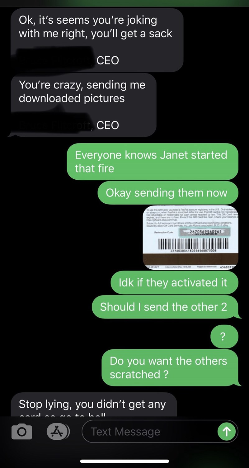 Text - Ok, it's seems you're joking with me right, you'll get a sack CEO You're crazy, sending me downloaded pictures CEO Everyone knows Janet started that fire Okay sending them now To use this Gt Card, you need a PayPal account registered in the US. Only redoem on ebay.com, when PayPalis accepited Ater firat use, this Gift Card is non-tranaferab Not refundable or redemable for cash uniess required by la This Gt Card neve expires, and thore are no foos Protect this Gn Card like cash. Check your