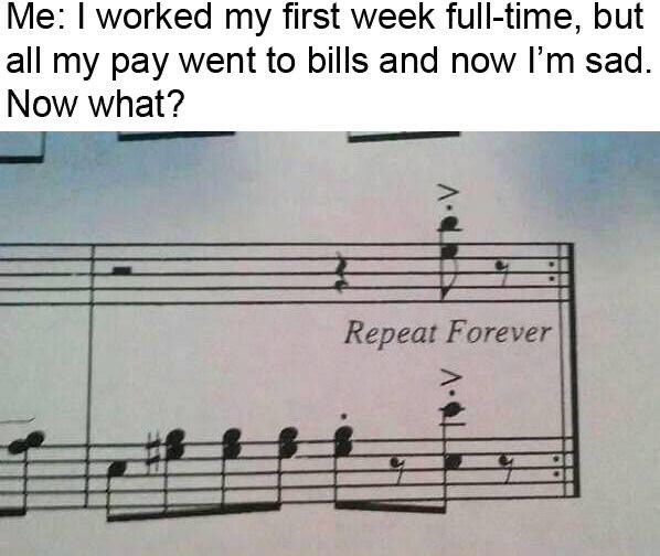 Music - Me: I worked my first week full-time, but all my pay went to bills and now I'm sad. Now what? Repeat Forever