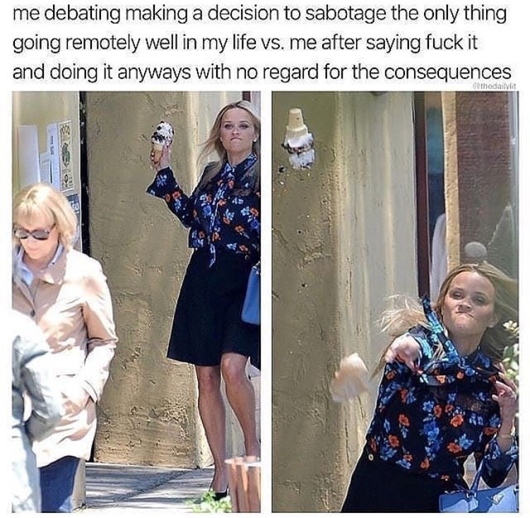 Fashion - me debating making a decision to sabotage the only thing going remotely well in my life vs. me after saying fuck it and doing it anyways with no regard for the consequences Gethodailylit
