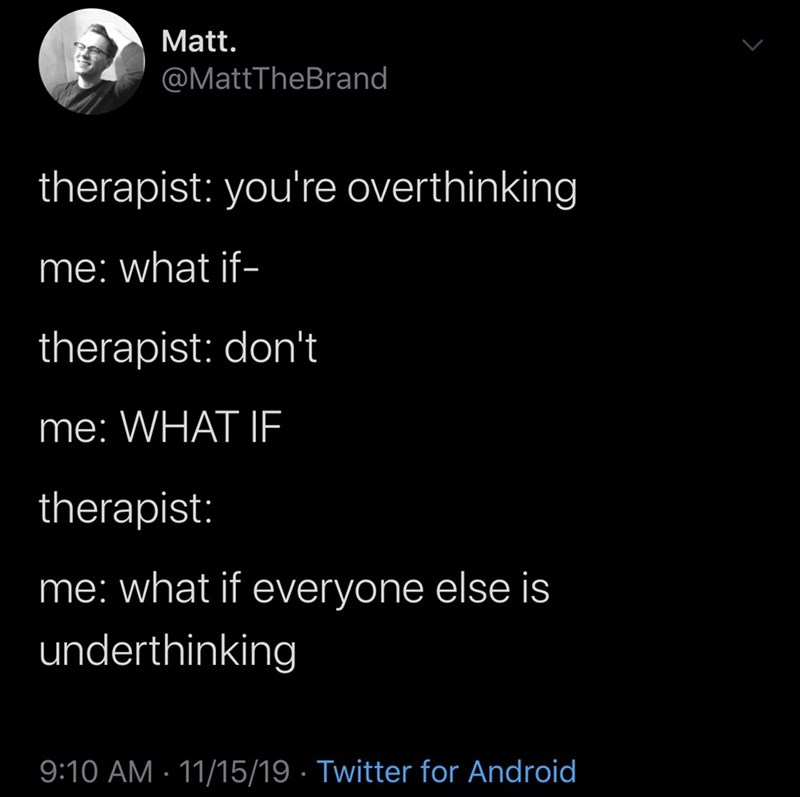 Text - Matt. @MattTheBrand therapist: you're overthinking me: what if- therapist: don't me: WHAT IE therapist: me: what if everyone else is underthinking 9:10 AM · 11/15/19 · Twitter for Android