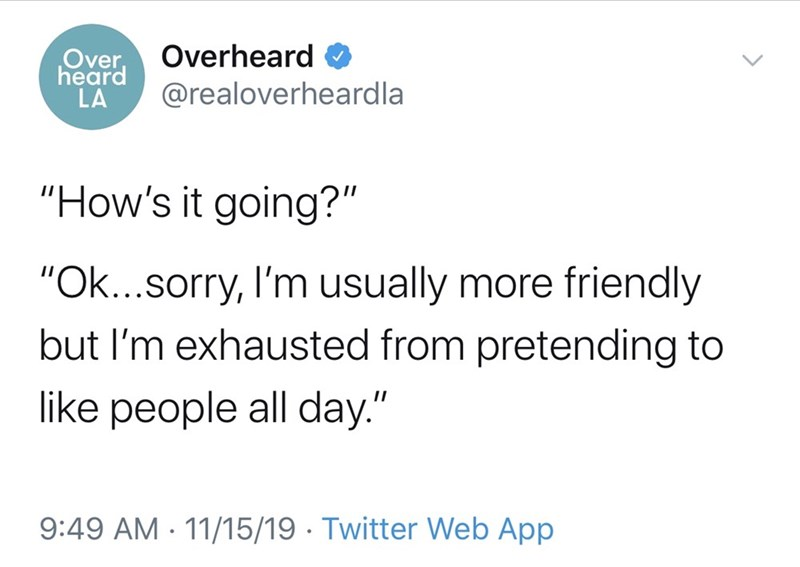 """Text - Overheard Over, heard LA @realoverheardla """"How's it going?"""" """"Ok...sorry, I'm usually more friendly but I'm exhausted from pretending to like people all day."""" 9:49 AM - 11/15/19 · Twitter Web App"""