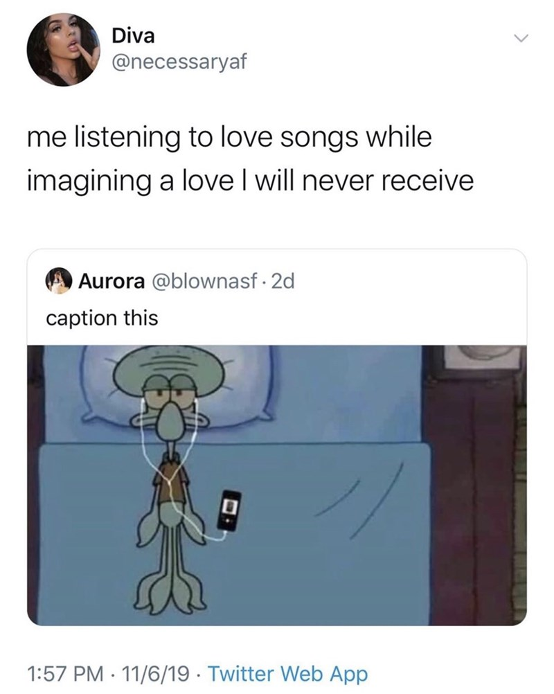 Cartoon - Diva @necessaryaf me listening to love songs while imagining a love I will never receive OAurora @blownasf - 2d caption this 1:57 PM · 11/6/19 · Twitter Web App