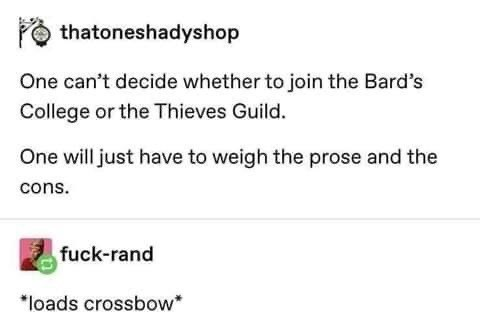 Text - thatoneshadyshop One can't decide whether to join the Bard's College or the Thieves Guild. One will just have to weigh the prose and the cons. fuck-rand *loads crossbow*