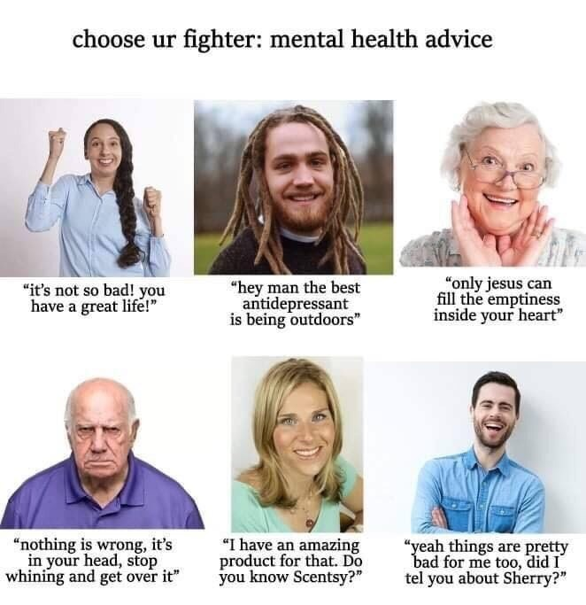 """Face - choose ur fighter: mental health advice """"only jesus can fill the emptiness inside your heart"""" """"hey man the best antidepressant is being outdoors"""" """"it's not so bad! you have a great life!"""" """"I have an amazing product for that. Do you know Scentsy?"""" """"nothing is wrong, it's in your head, stop whining and get over it"""" """"yeah things are pretty bad for me too, did I tel you about Sherry?"""""""