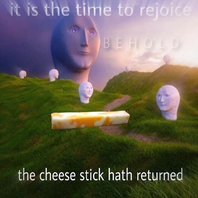 Morning - it is the time to rejoice BEHOLD the cheese stick hath returned