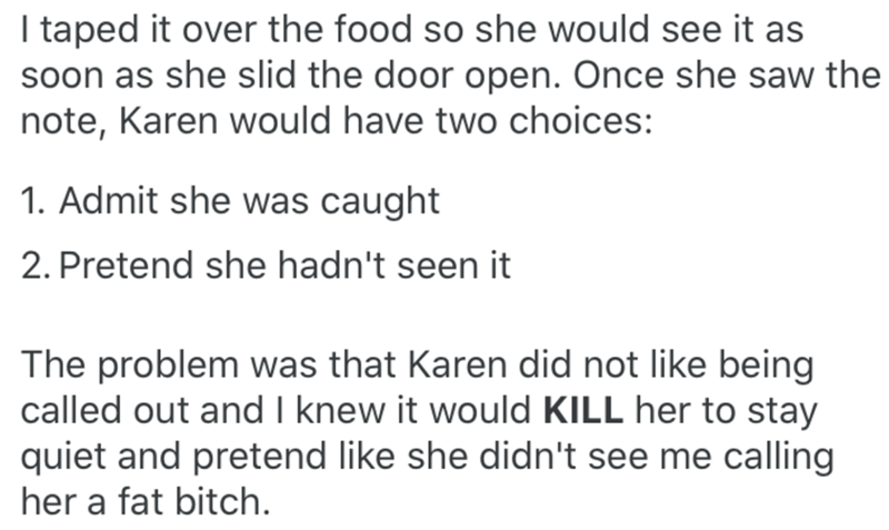 Text - I taped it over the food so she would see it as soon as she slid the door open. Once she saw the note, Karen would have two choices: 1. Admit she was caught 2. Pretend she hadn't seen it The problem was that Karen did not like being called out and I knew it would KILL her to stay quiet and pretend like she didn't see me calling her a fat bitch.