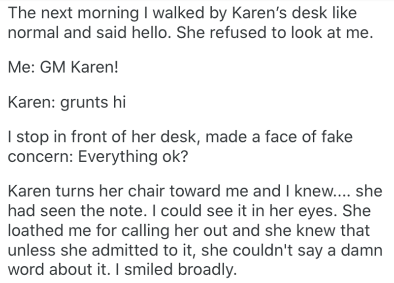 Text - The next morning I walked by Karen's desk like normal and said hello. She refused to look at me. Me: GM Karen! Karen: grunts hi I stop in front of her desk, made a face of fake concern: Everything ok? Karen turns her chair toward me and I knew.... she had seen the note. I could see it in her eyes. She loathed me for calling her out and she knew that unless she admitted to it, she couldn't say a damn word about it. I smiled broadly.