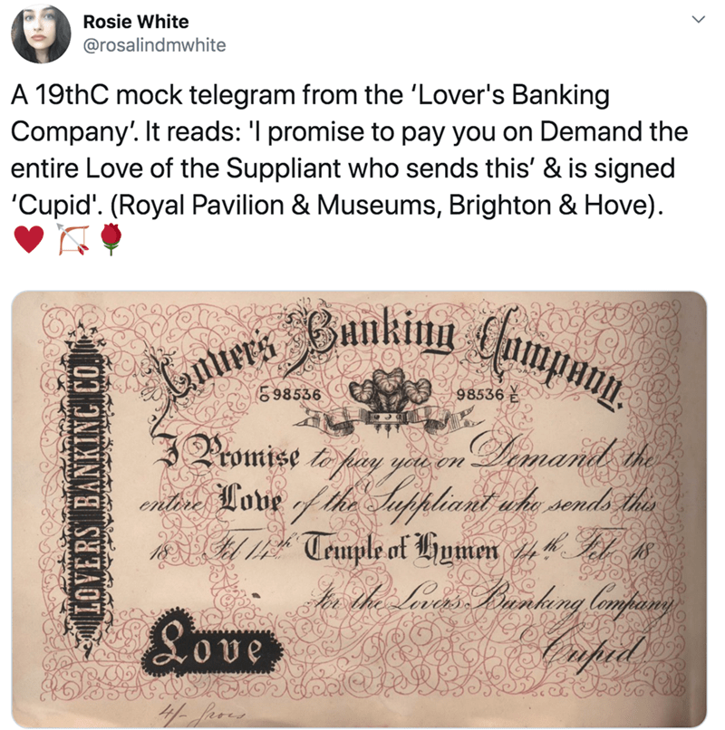 Text - Rosie White @rosalindmwhite A 19thC mock telegram from the 'Lover's Banking Company'. It reads: 'I promise to pay you on Demand the entire Love of the Suppliant who sends this' & is signed 'Cupid'. (Royal Pavilion & Museums, Brighton & Hove). Lanurs Bankinu ampany. E98536 98536 Promise t pay yew en Limanil the entbre Lone f the Auppliant uhe sonds this A 1 Teuple of Humen 244 Fl 1 8ove Caped LOVERS BANKING CO.