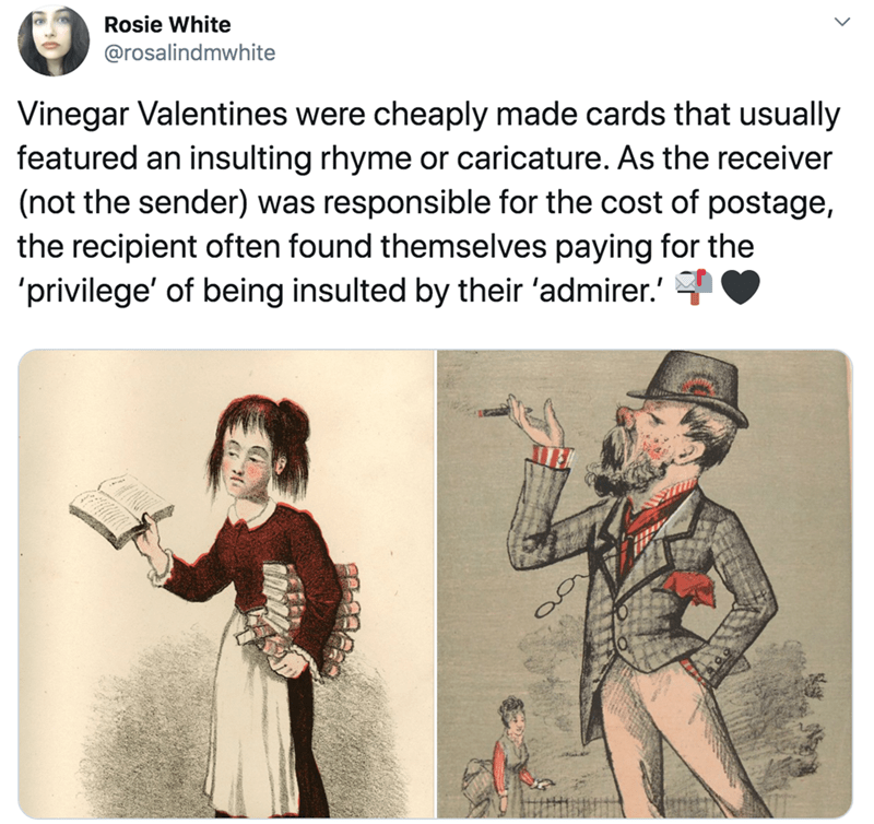 Cartoon - Rosie White @rosalindmwhite Vinegar Valentines were cheaply made cards that usually featured an insulting rhyme or caricature. As the receiver (not the sender) was responsible for the cost of postage, the recipient often found themselves paying for the 'privilege' of being insulted by their 'admirer.'