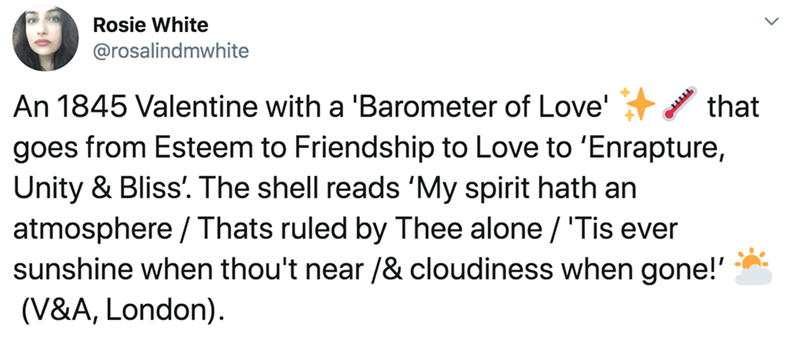 Text - Rosie White @rosalindmwhite An 1845 Valentine with a 'Barometer of Love' goes from Esteem to Friendship to Love to 'Enrapture, Unity & Bliss'. The shell reads 'My spirit hath an that atmosphere / Thats ruled by Thee alone / 'Tis ever sunshine when thou't near /& cloudiness when gone!' (V&A, London).