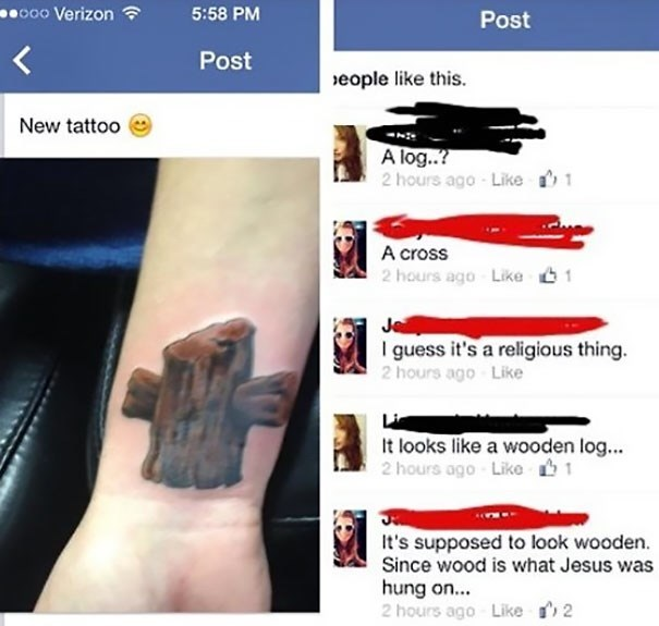 Font - o00 Verizon ? 5:58 PM Post Post seople like this. New tattoo A log..? 2 hours ago Like A cross 2 hours ago Like 61 Je I guess it's a religious thing. 2 hours ago Like Li It looks like a wooden log... 2 hours ago Liko 1 It's supposed to look wooden. Since wood is what Jesus was hung on... 2 hours ago 2 Like
