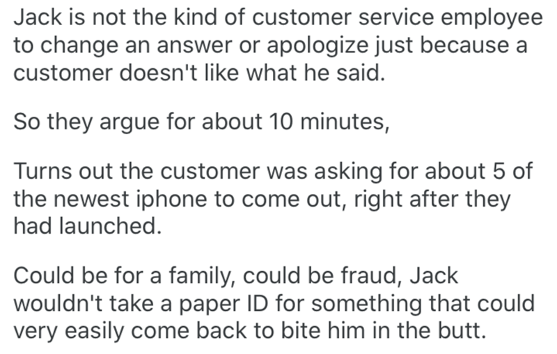 Text - Jack is not the kind of customer service employee to change an answer or apologize just because a customer doesn't like what he said. So they argue for about 10 minutes, Turns out the customer was asking for about 5 of the newest iphone to come out, right after they had launched. Could be for a family, could be fraud, Jack wouldn't take a paper ID for something that could very easily come back to bite him in the butt.