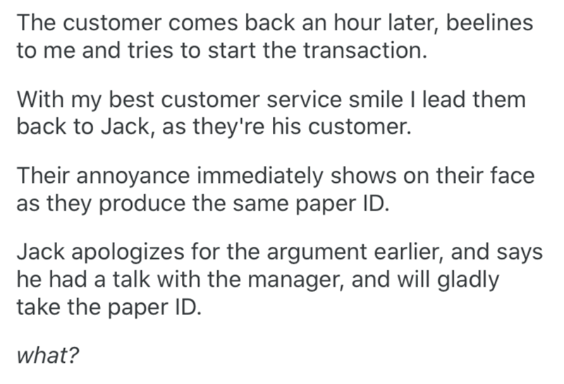 Text - The customer comes back an hour later, beelines to me and tries to start the transaction. With my best customer service smile I lead them back to Jack, as they're his customer. Their annoyance immediately shows on their face as they produce the same paper ID. Jack apologizes for the argument earlier, and says he had a talk with the manager, and will gladly take the paper ID. what?
