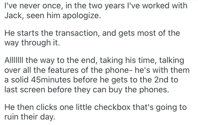 Text - I've never once, in the two years l've worked with Jack, seen him apologize. He starts the transaction, and gets most of the way through it. AIIIIII the way to the end, taking his time, talking over all the features of the phone- he's with them a solid 45minutes before he gets to the 2nd to last screen before they can buy the phones. He then clicks one little checkbox that's going to ruin their day.