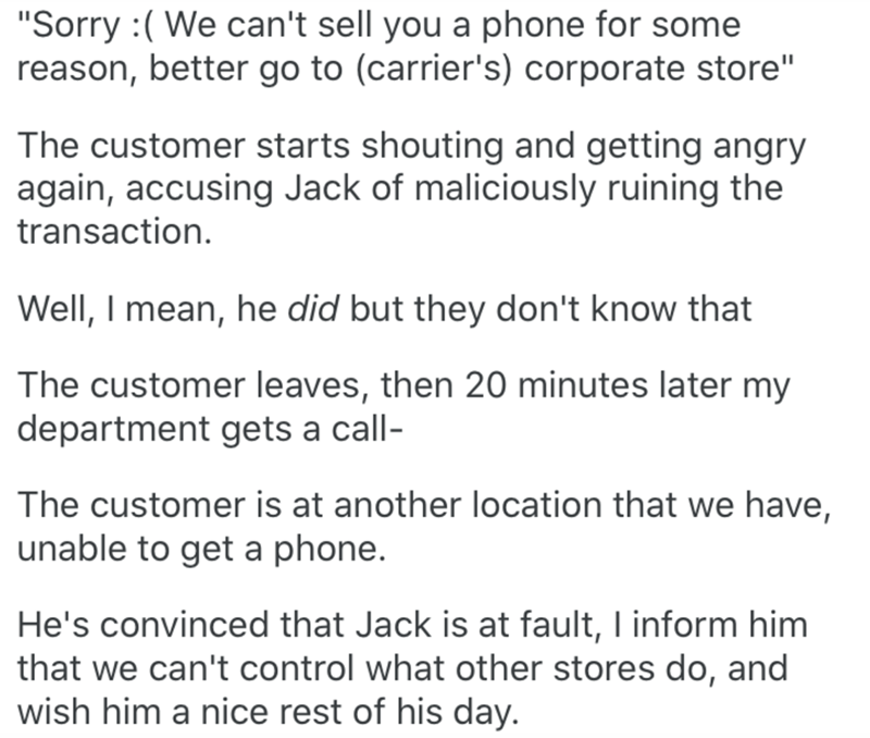 "Text - ""Sorry :( We can't sell you a phone for some reason, better go to (carrier's) corporate store"" The customer starts shouting and getting angry again, accusing Jack of maliciously ruining the transaction. Well, I mean, he did but they don't know that The customer leaves, then 20 minutes later my department gets a call- The customer is at another location that we have, unable to get a phone. He's convinced that Jack is at fault, I inform him that we can't control what other stores do, and wi"