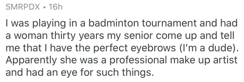Text - SMRPDX • 16h I was playing in a badminton tournament and had a woman thirty years my senior come up and tell me that I have the perfect eyebrows (I'm a dude). Apparently she was a professional make up artist and had an eye for such things.