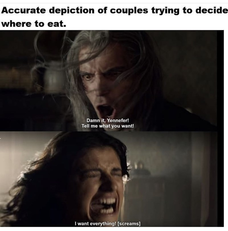 Facial expression - Accurate depiction of couples trying to decide where to eat. Damn it, Yennefer! Tell me what you want! I want everything! [screams]