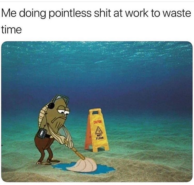Cartoon - Me doing pointless shit at work to waste time CUTION WET FLOOR