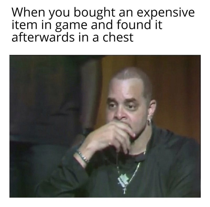 Face - When you bought an expensive item in game and found it afterwards in a chest